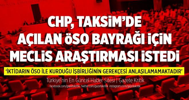 CHP, Taksim'de açılan ÖSO bayrağına Meclis araştırması...