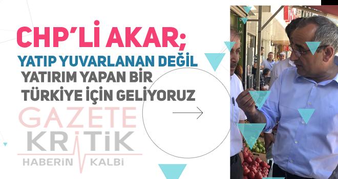 CHP'Lİ HAYDAR AKAR; YATIP YUVARLANAN DEĞİL, YATIRIM...