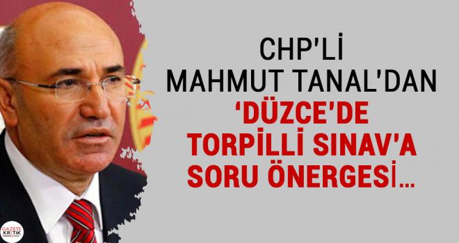 CHP'Lİ MAHMUT TANAL'DAN 'DÜZCE'DE TORPİLLİ SINAV'A...