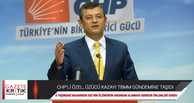 CHP'Lİ ÖZEL, ÜZÜCÜ KAZAYI TBMM GÜNDEMİNE TAŞIDI