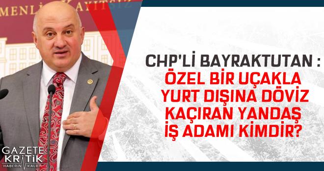 CHP'Lİ BAYRAKTUTAN :ÖZEL BİR UÇAKLA YURT DIŞINA...