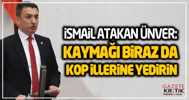 CHP'Lİ İSMAİL ATAKAN ÜNVER: KAYMAĞI BİRAZ DA...