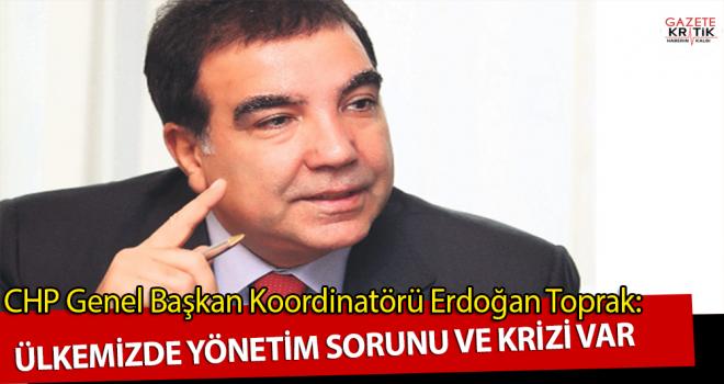 CHP'li Erdoğan Toprak:Ülkemizde yönetim sorunu ve krizi var