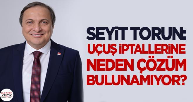 CHP'li Seyit Torun: Uçuş iptallerine neden çözüm...