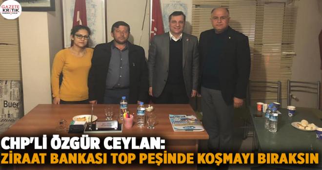 CHP'Lİ ÖZGÜR CEYLAN: ZİRAAT BANKASI TOP PEŞİNDE...