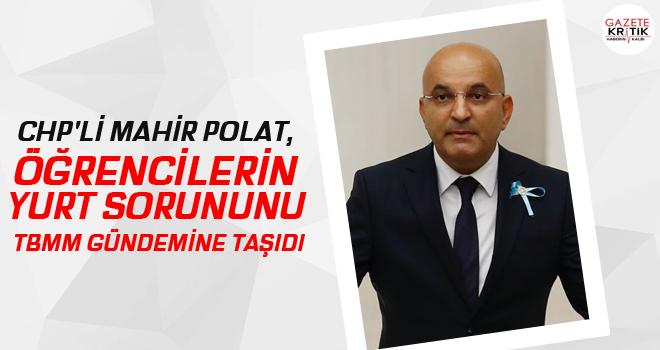 CHP'Lİ MAHİR POLAT, ÖĞRENCİLERİN YURT SORUNUNU...