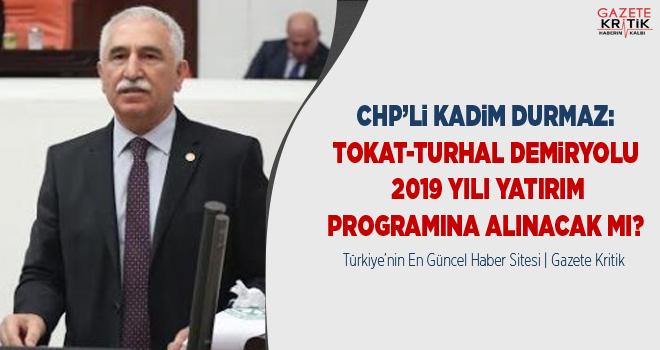 CHP'Lİ DURMAZ: TOKAT-TURHAL DEMİRYOLU 2019 YILI...