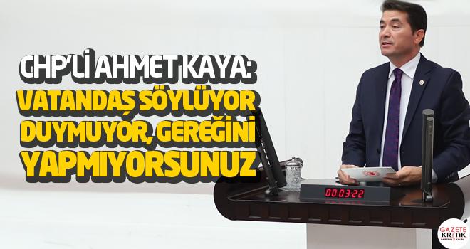 CHP'Lİ AHMET KAYA:VATANDAŞ SÖYLÜYOR DUYMUYOR,...