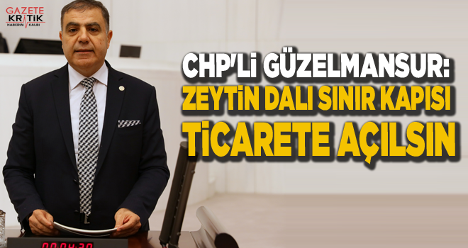 CHP'Lİ GÜZELMANSUR: ZEYTİN DALI SINIR KAPISI TİCARETE...