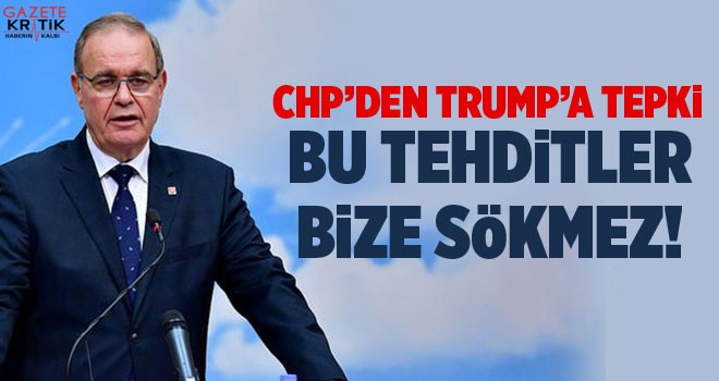 Trump'a bir tepki de CHP'den: Bu tehditler bize sökmez