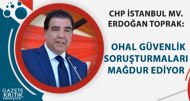 CHP'li Erdoğan Toprak : OHAL güvenlik soruşturması mağdur ediyor