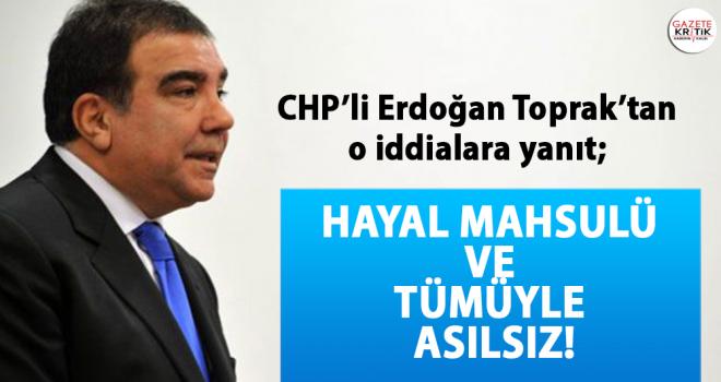CHP'li Erdoğan Toprak'tan o iddialara yanıt; Hayal mahsulü ve tümüyle asılsız!
