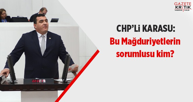 CHP'li Ulaş Karasu: Bu Mağduriyetlerin sorumlusu...