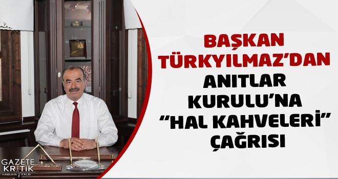 BAŞKAN TÜRKYILMAZ'DAN ANITLAR KURULU'NA 'HAL KAHVELERİ'...