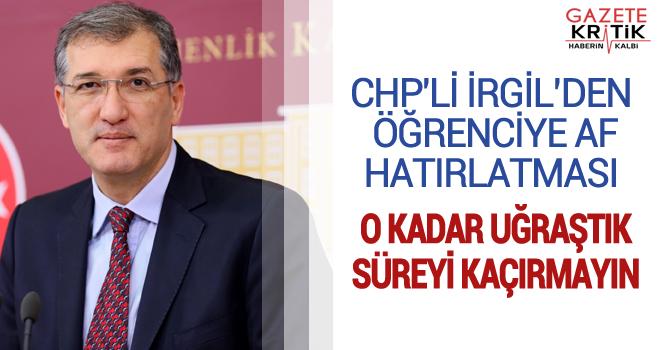 CHP'Lİ İRGİL'DEN ÖĞRENCİYE AF HATIRLATMASI