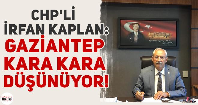 CHP'li İrfan KAPLAN :GAZİANTEP KARA KARA DÜŞÜNÜYOR!