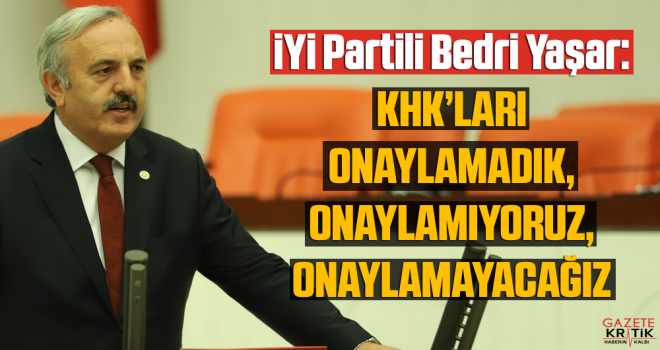 İYİ Partili Bedri Yaşar: KHK'LARI ONAYLAMADIK,...