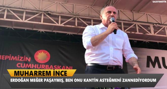 Muharrem İnce: Erdoğan meğer paşaymış, ben onu kantin asteğmeni zannediyordum