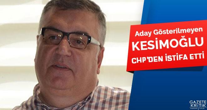 ADAY GÖSTERİLMEYEN KESİMOĞLU CHP'DEN İSTİFA...