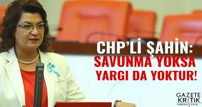CHP'Li ŞAHİN: SAVUNMA YOKSA YARGI DA YOKTUR!