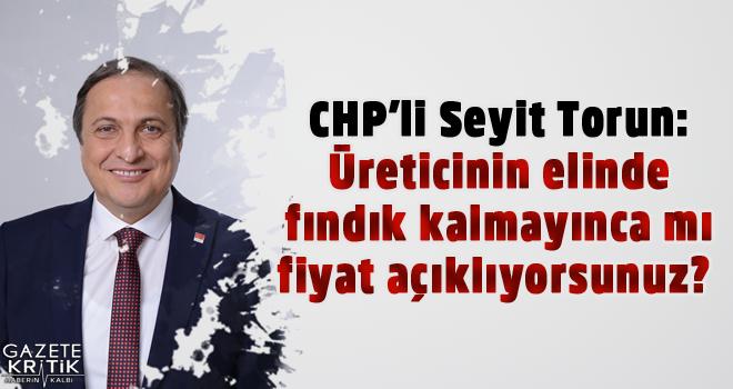 CHP'li Seyit Torun:Üreticinin elinde fındık kalmayınca...