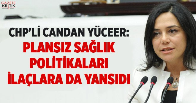 CHP'Lİ CANDAN YÜCEER: PLANSIZ SAĞLIK POLİTİKALARI...