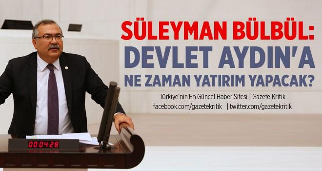 CHP'Lİ SÜLEYMAN BÜLBÜL: DEVLET AYDIN'A NE ZAMAN...