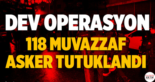 FETÖ operasyonunda 118 muvazzaf askere tutuklama