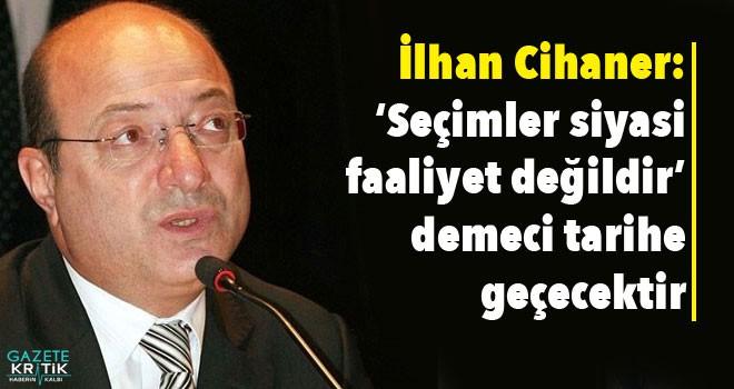 İlhan Cihaner: 'Seçimler siyasi faaliyet değildir'...