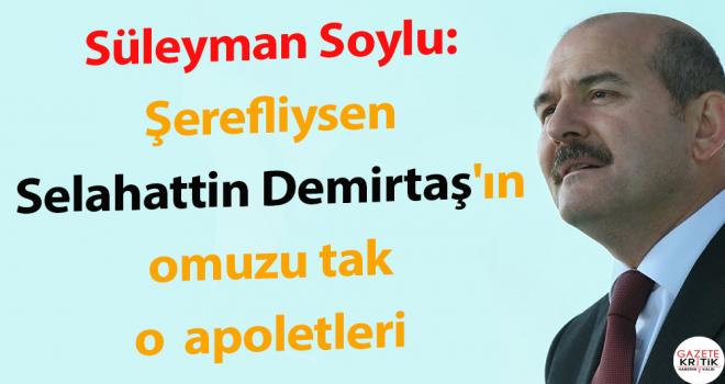 Süleyman Soylu'dan, İnce'ye :Şerefliysen Selahattin Demirtaş'ın omuzuna tak o apoletleri