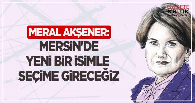 Meral Akşener: Mersin'de yeni bir isimle seçime...