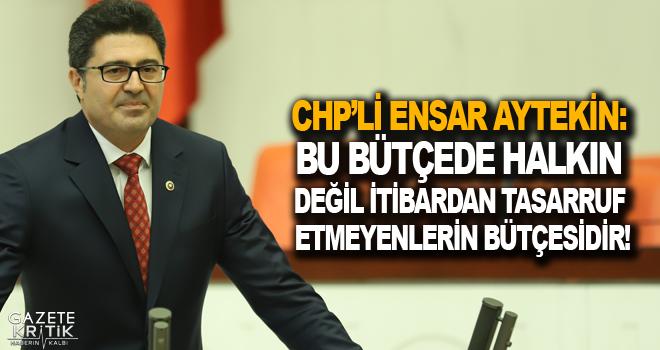 CHP'Lİ ENSAR AYTEKİN: BU BÜTÇEDE HALKIN DEĞİL...