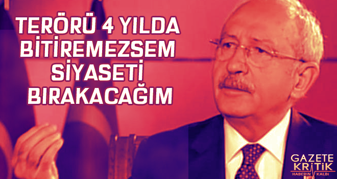 Kılıçdaroğlu: Terörü 4 yılda bitiremezsem siyaseti...