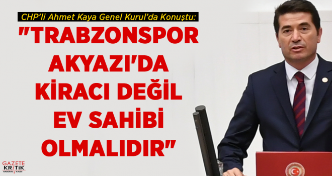 CHP'li AHMET KAYA:TRABZONSPOR AKYAZI'DA KİRACI DEĞİL,...