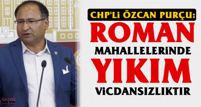 CHP'li Özcan Purçu: Roman Mahallelerinde Yıkım...