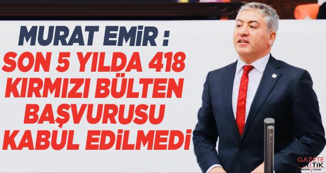 Murat Emir : Son 5 yılda 418 kırmızı bülten başvurusu...