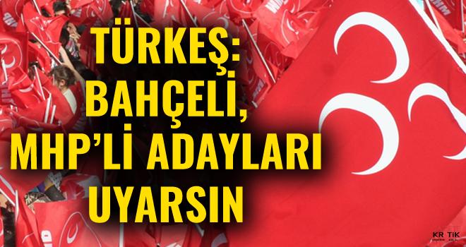 Türkeş: Bahçeli, MHP'li adayları uyarsın