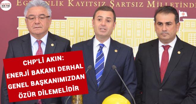 CHP'Lİ AKIN: ENERJİ BAKANI DERHAL GENEL BAŞKANIMIZDAN...