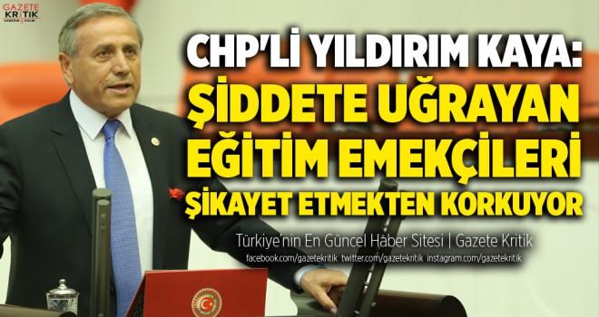 CHP'Lİ YILDIRIM KAYA: ŞİDDETE UĞRAYAN EĞİTİM...