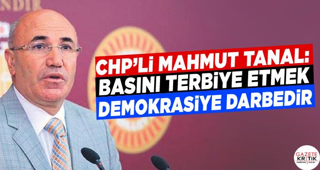 CHP'Lİ MAHMUT TANAL: BASINI TERBİYE ETMEK DEMOKRASİYE...