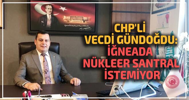 CHP'Lİ VECDİ GÜNDOĞDU:İĞNEADA NÜKLEER SANTRAL...