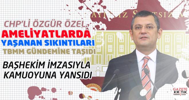 CHP'Lİ ÖZEL, AMELİYATLARDA YAŞANAN SIKINTILARI...