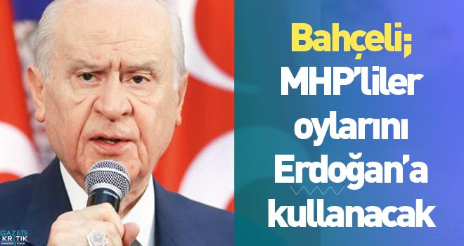 Bahçeli; MHP'liler oylarını Erdoğan'a kullanacak