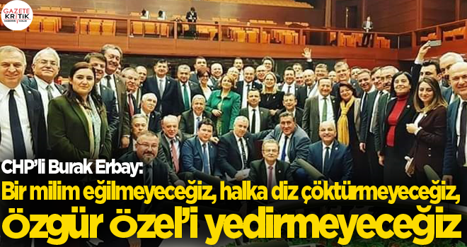 CHP'li Burak Erbay: Bir milim eğilmeyeceğiz, halka...