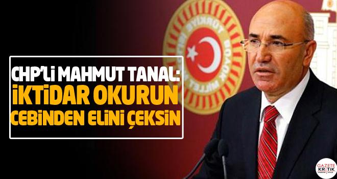 CHP'Lİ MAHMUT TANAL: İKTİDAR OKURUN CEBİNDEN ELİNİ...