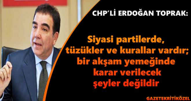 Erdoğan Toprak: Siyasi partilerde, tüzükler ve kurallar vardır;bir akşam yemeğinde karar verilecek şeyler değildir