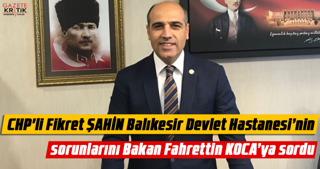 CHP'li Fikret ŞAHİN Balıkesir Devlet Hastanesi'nin...