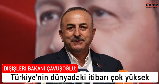 Çavuşoğlu: Türkiye'nin dünyadaki itibarı çok...