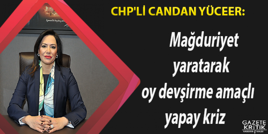 CHP'li Candan Yüceer: Mağduriyet yaratarak oy devşirme...