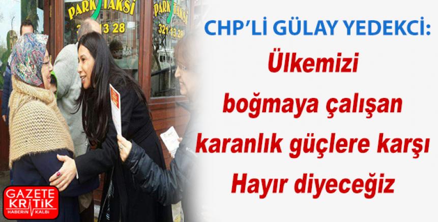 CHP'li Yedekci:Ülkemizi boğmaya çalışan karanlık güçlere karşı Hayır diyeceğiz